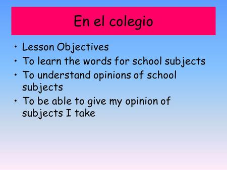 En el colegio Lesson Objectives To learn the words for school subjects To understand opinions of school subjects To be able to give my opinion of subjects.