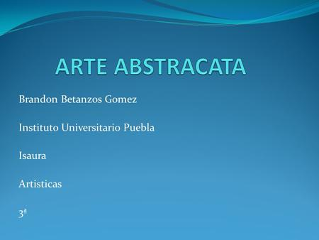 ARTE ABSTRACATA Brandon Betanzos Gomez Instituto Universitario Puebla
