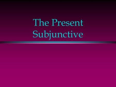 The Present Subjunctive The Subjunctive l Up to now you have been using verbs in the indicative mood, which is used to talk about facts or actual events.