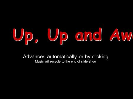 Up, Up and Away! Advances automatically or by clicking Music will recycle to the end of slide show.