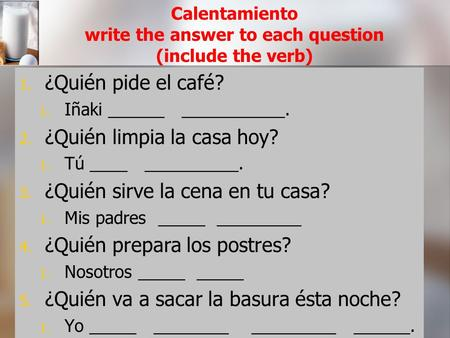Calentamiento write the answer to each question (include the verb) 1. 1. ¿Quién pide el café? 1. 1. Iñaki ______ ___________. 2. 2. ¿Quién limpia la casa.