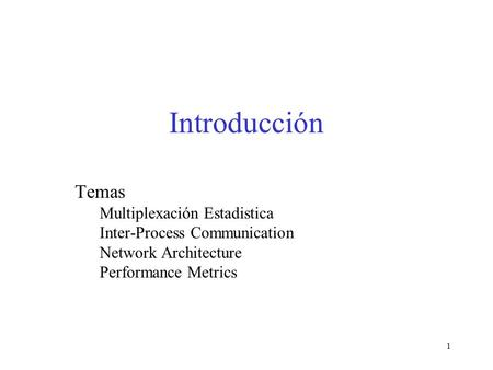 1 Introducción Temas Multiplexación Estadistica Inter-Process Communication Network Architecture Performance Metrics.