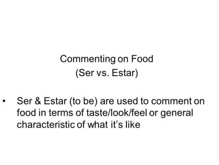 Commenting on Food (Ser vs. Estar) Ser & Estar (to be) are used to comment on food in terms of taste/look/feel or general characteristic of what it's like.