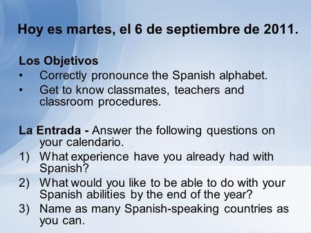 Hoy es martes, el 6 de septiembre de 2011. Los Objetivos Correctly pronounce the Spanish alphabet. Get to know classmates, teachers and classroom procedures.