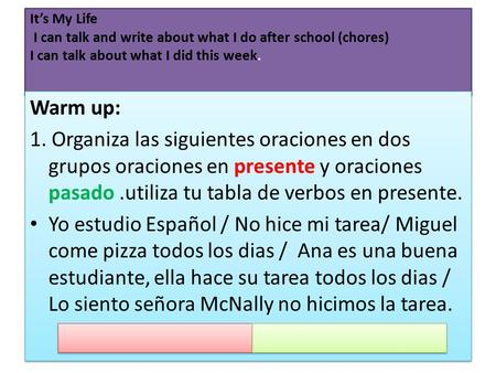It's My Life I can talk and write about what I do after school (chores) I can talk about what I did this week. Warm up: 1. Organiza las siguientes oraciones.