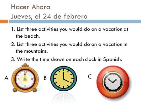 Hacer Ahora Jueves, el 24 de febrero 1. List three activities you would do on a vacation at the beach. 2. List three activities you would do on a vacation.