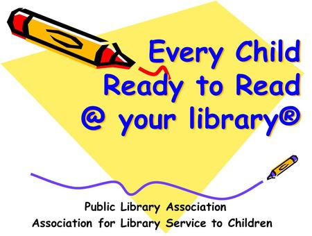 Every Child Ready to your library® Public Library Association Association for Library Service to Children.