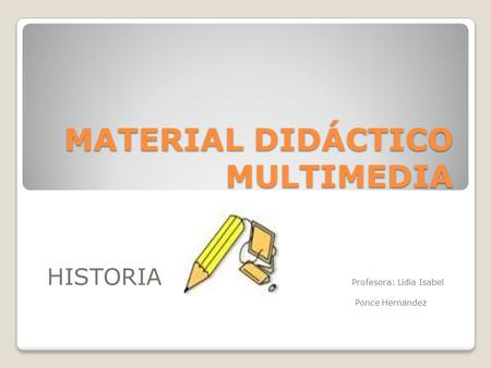 MATERIAL DIDÁCTICO MULTIMEDIA HISTORIA Profesora: Lidia Isabel Ponce Hernández.