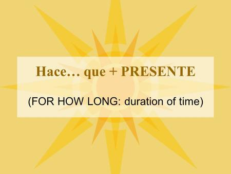 Hace… que + PRESENTE (FOR HOW LONG: duration of time)