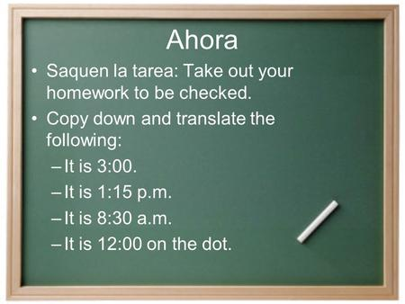 Ahora Saquen la tarea: Take out your homework to be checked. Copy down and translate the following: –It is 3:00. –It is 1:15 p.m. –It is 8:30 a.m. –It.