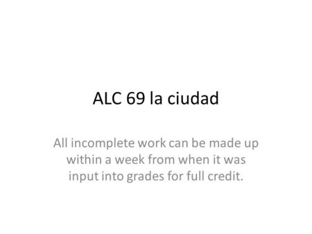 ALC 69 la ciudad All incomplete work can be made up within a week from when it was input into grades for full credit.
