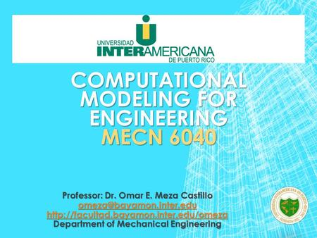 COMPUTATIONAL MODELING FOR ENGINEERING MECN 6040 Professor: Dr. Omar E. Meza Castillo  Department.