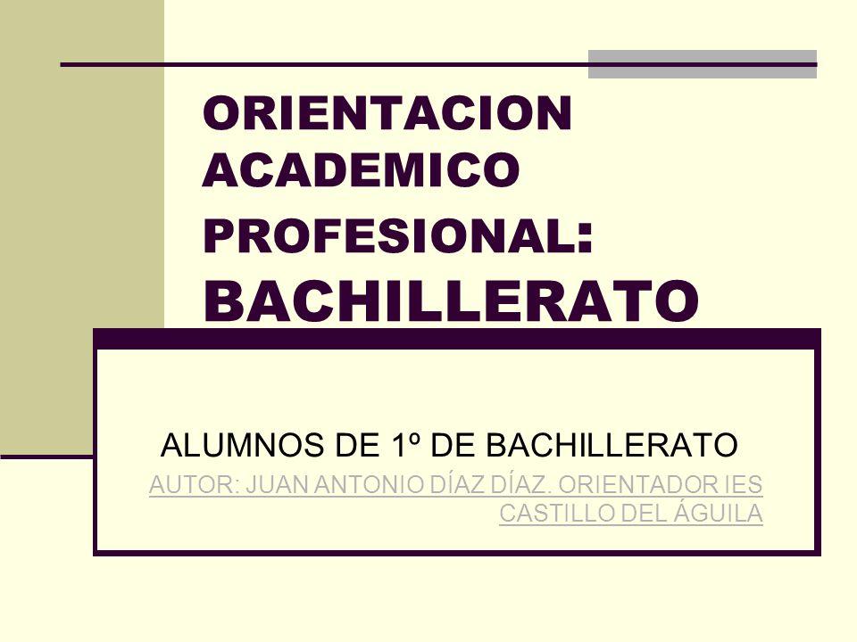ORIENTACION ACADEMICO PROFESIONAL : BACHILLERATO ALUMNOS DE 1º DE BACHILLERATO AUTOR: JUAN ANTONIO DÍAZ DÍAZ.