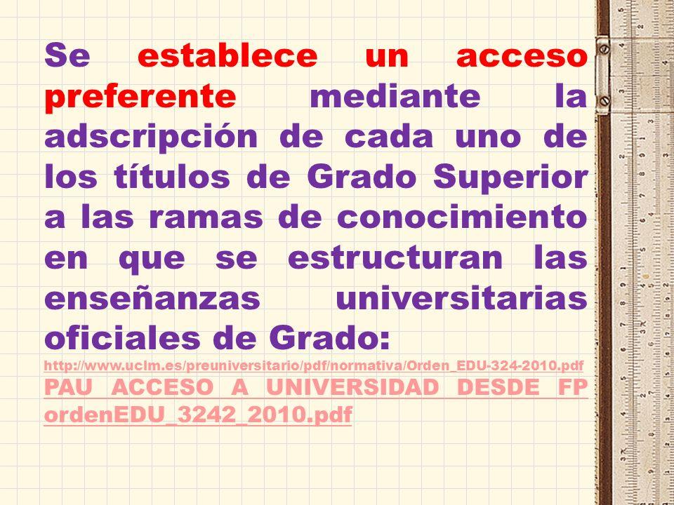 Se establece un acceso preferente mediante la adscripción de cada uno de los títulos de Grado Superior a las ramas de conocimiento en que se estructuran las enseñanzas universitarias oficiales de Grado: http://www.uclm.es/preuniversitario/pdf/normativa/Orden_EDU-324-2010.pdf PAU ACCESO A UNIVERSIDAD DESDE FP ordenEDU_3242_2010.pdf