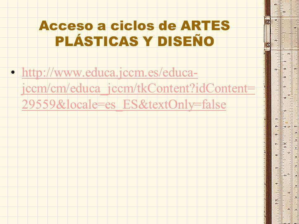 Acceso a ciclos de ARTES PLÁSTICAS Y DISEÑO http://www.educa.jccm.es/educa- jccm/cm/educa_jccm/tkContent?idContent= 29559&locale=es_ES&textOnly=falsehttp://www.educa.jccm.es/educa- jccm/cm/educa_jccm/tkContent?idContent= 29559&locale=es_ES&textOnly=false
