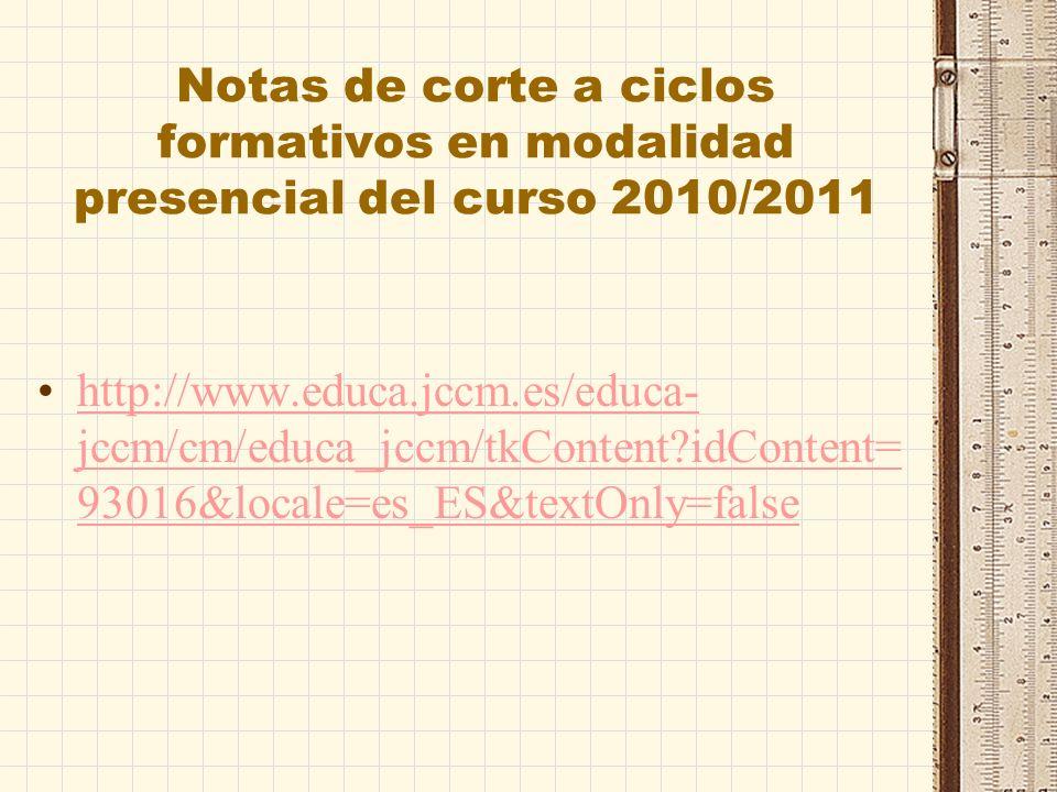 Notas de corte a ciclos formativos en modalidad presencial del curso 2010/2011 http://www.educa.jccm.es/educa- jccm/cm/educa_jccm/tkContent?idContent= 93016&locale=es_ES&textOnly=falsehttp://www.educa.jccm.es/educa- jccm/cm/educa_jccm/tkContent?idContent= 93016&locale=es_ES&textOnly=false