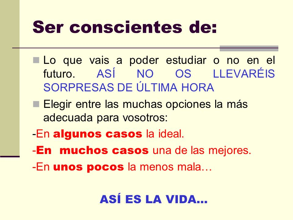 Ser conscientes de: Lo que vais a poder estudiar o no en el futuro.