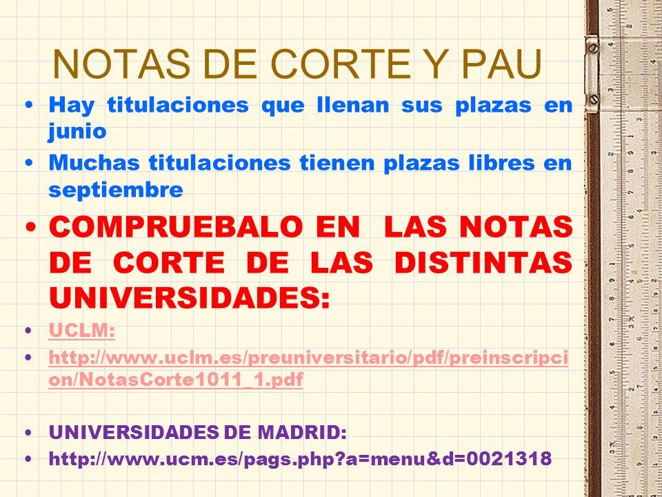 NOTAS DE CORTE Y PAU Hay titulaciones que llenan sus plazas en junio Muchas titulaciones tienen plazas libres en septiembre COMPRUEBALO EN LAS NOTAS DE CORTE DE LAS DISTINTAS UNIVERSIDADES: UCLM: http://www.uclm.es/preuniversitario/pdf/preinscripci on/NotasCorte1011_1.pdfhttp://www.uclm.es/preuniversitario/pdf/preinscripci on/NotasCorte1011_1.pdf UNIVERSIDADES DE MADRID: http://www.ucm.es/pags.php?a=menu&d=0021318