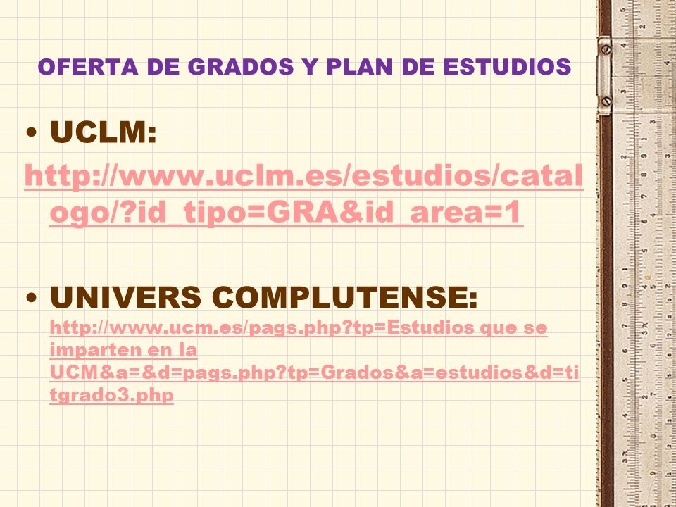 OFERTA DE GRADOS Y PLAN DE ESTUDIOS UCLM: http://www.uclm.es/estudios/catal ogo/?id_tipo=GRA&id_area=1 UNIVERS COMPLUTENSE: http://www.ucm.es/pags.php?tp=Estudios que se imparten en la UCM&a=&d=pags.php?tp=Grados&a=estudios&d=ti tgrado3.php http://www.ucm.es/pags.php?tp=Estudios que se imparten en la UCM&a=&d=pags.php?tp=Grados&a=estudios&d=ti tgrado3.php