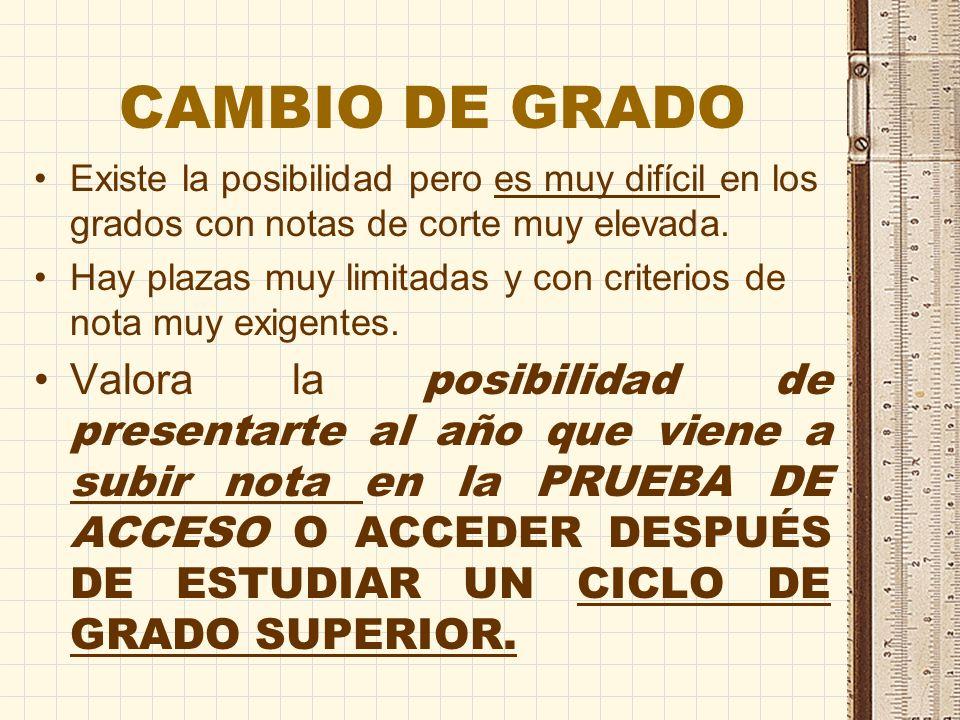 CAMBIO DE GRADO Existe la posibilidad pero es muy difícil en los grados con notas de corte muy elevada.