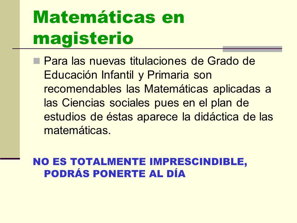 Matemáticas en magisterio Para las nuevas titulaciones de Grado de Educación Infantil y Primaria son recomendables las Matemáticas aplicadas a las Ciencias sociales pues en el plan de estudios de éstas aparece la didáctica de las matemáticas.