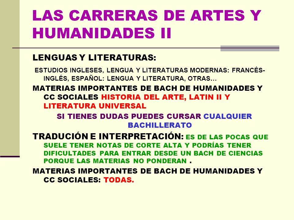 LAS CARRERAS DE ARTES Y HUMANIDADES II LENGUAS Y LITERATURAS: ESTUDIOS INGLESES, LENGUA Y LITERATURAS MODERNAS: FRANCÉS- INGLÉS, ESPAÑOL: LENGUA Y LITERATURA, OTRAS… MATERIAS IMPORTANTES DE BACH DE HUMANIDADES Y CC SOCIALES HISTORIA DEL ARTE, LATIN II Y LITERATURA UNIVERSAL SI TIENES DUDAS PUEDES CURSAR CUALQUIER BACHILLERATO TRADUCIÓN E INTERPRETACIÓN: ES DE LAS POCAS QUE SUELE TENER NOTAS DE CORTE ALTA Y PODRÍAS TENER DIFICULTADES PARA ENTRAR DESDE UN BACH DE CIENCIAS PORQUE LAS MATERIAS NO PONDERAN.