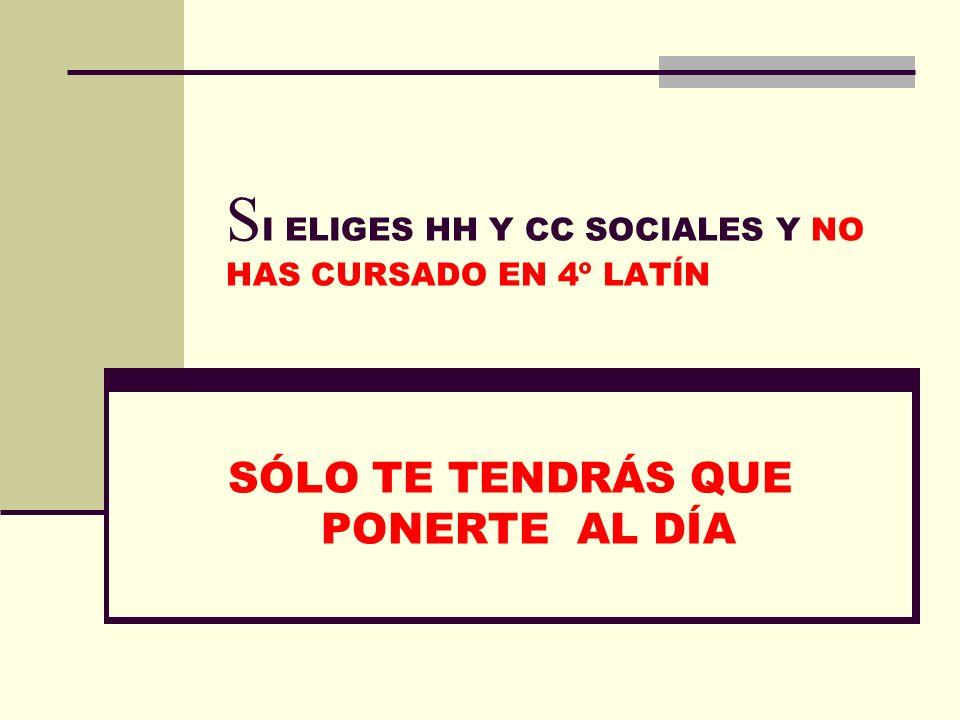 S I ELIGES HH Y CC SOCIALES Y NO HAS CURSADO EN 4º LATÍN SÓLO TE TENDRÁS QUE PONERTE AL DÍA