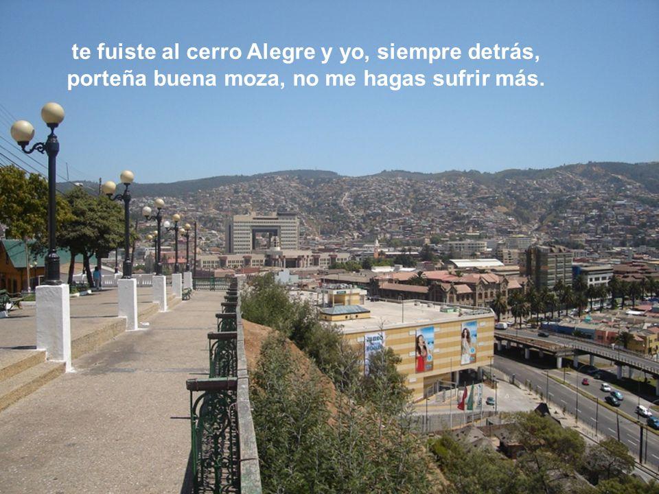 te fuiste al cerro Alegre y yo, siempre detrás, porteña buena moza, no me hagas sufrir más.