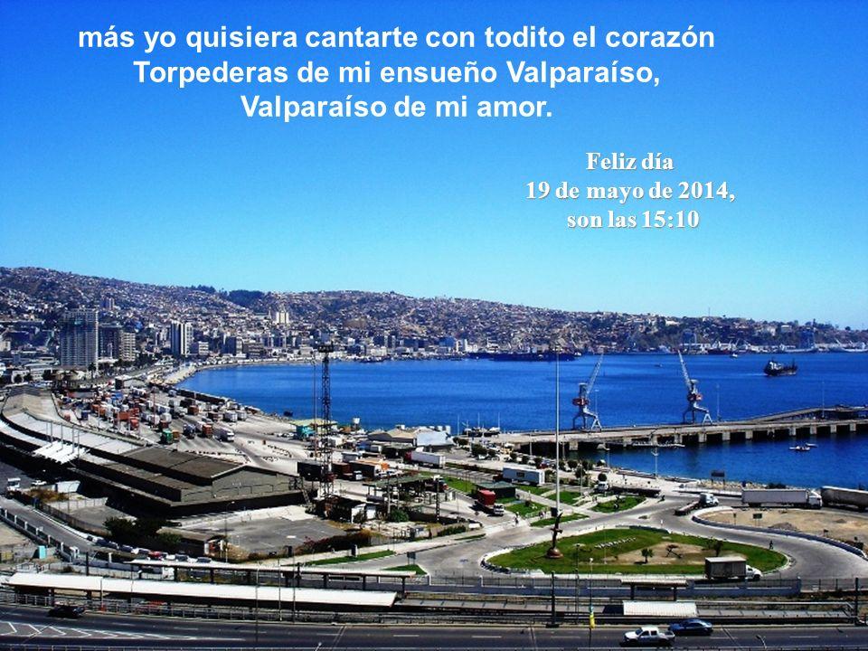 más yo quisiera cantarte con todito el corazón Torpederas de mi ensueño Valparaíso, Valparaíso de mi amor.