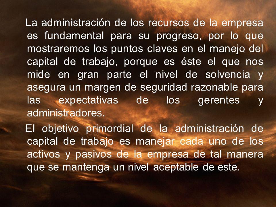 Administración del capital de trabajo: La administración del capital de trabajo tiene como objeto el manejo de las cuentas circulantes, las cuales comprenden los activos circulantes y los pasivos a corto plazo.
