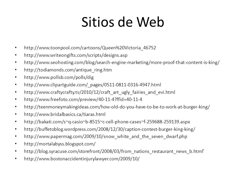 Sitios de Web http://www.toonpool.com/cartoons/Queen%20Victoria_46752 http://www.writeongifts.com/scripts/designs.asp http://www.seohosting.com/blog/search-engine-marketing/more-proof-that-content-is-king/ http://todiamonds.com/antique_ring.htm http://www.pollsb.com/polls/dig http://www.clipartguide.com/_pages/0511-0811-0316-4947.html http://www.craftycrafty.tv/2010/12/craft_art_ugly_fairies_and_evi.html http://www.freefoto.com/preview/40-11-4?ffid=40-11-4 http://teenmoneymakingideas.com/how-old-do-you-have-to-be-to-work-at-burger-king/ http://www.bridalbasics.ca/tiaras.html http://bakati.com/s~q-casio~b-8515~c-cell-phone-cases~f-259688-259139.aspx http://buffetoblog.wordpress.com/2008/12/30/caption-contest-burger-king-king/ http://www.papermag.com/2009/10/snow_white_and_the_seven_dwarf.php http://mortalabyss.blogspot.com/ http://blog.syracuse.com/storefront/2008/03/from_nations_restaurant_news_b.html http://www.bostonaccidentinjurylawyer.com/2009/10/