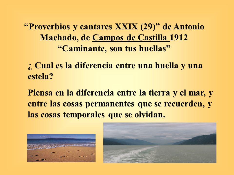 Proverbios y cantares XXIX (29) de Antonio Machado, 1912 Caminante, son tus huellas Temas: a) carpe diem y memento mori – el tiempo y sus mudanzas, b) lecciones de la vida y el repudio del error, c) la fe y la razón, la justicia divina y la vida