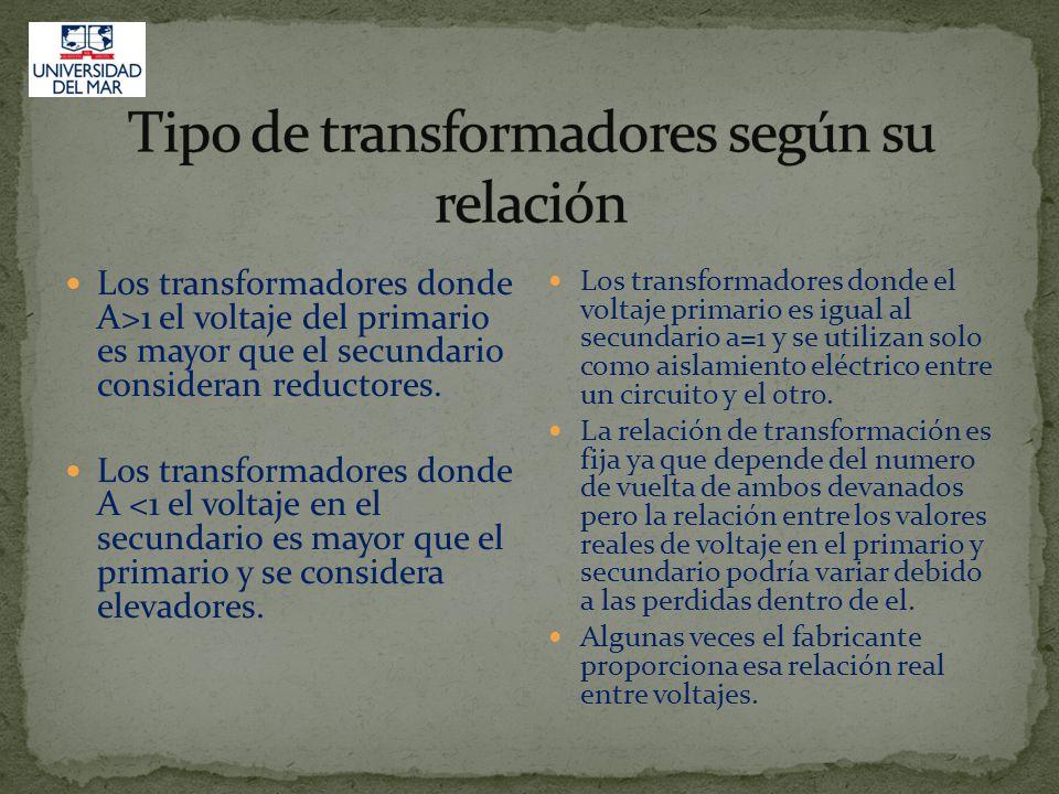 Los transformadores donde A>1 el voltaje del primario es mayor que el secundario consideran reductores.