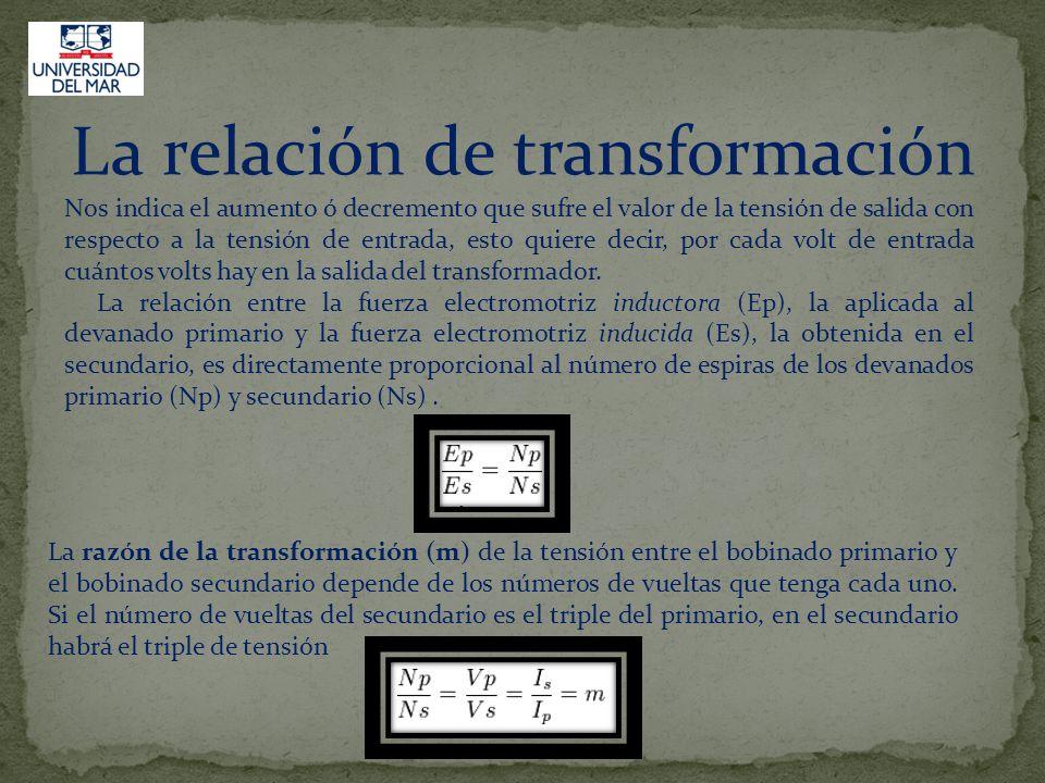 La relación de transformación Nos indica el aumento ó decremento que sufre el valor de la tensión de salida con respecto a la tensión de entrada, esto quiere decir, por cada volt de entrada cuántos volts hay en la salida del transformador.