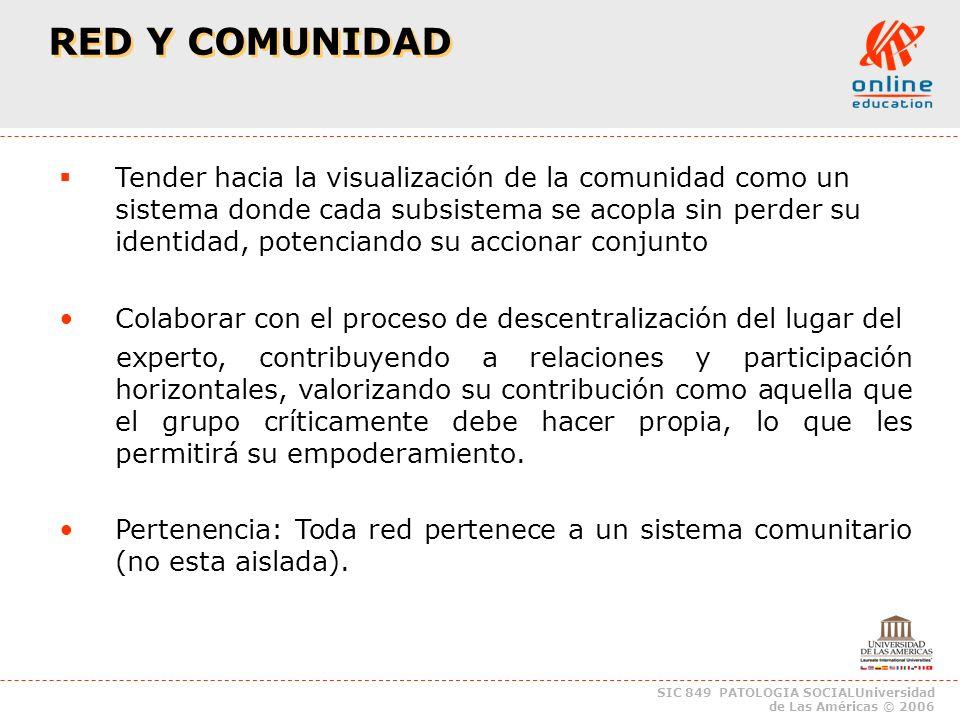 SIC 849 PATOLOGIA SOCIALUniversidad de Las Américas © 2006 RED Y COMUNIDAD Apertura: las redes se comunican entre ellas y de otras comunidades Equicentralidad: Todas las redes tienen el mismo poder aunque pertenezcan a una misma comunidad.