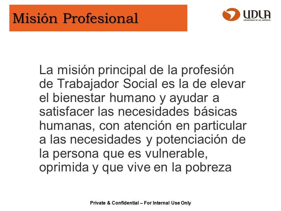 Private & Confidential – For Internal Use Only Principios Éticos Servicio Justicia social Dignidad y valor de la persona Importancia de las relaciones humanas Integridad Competencia.