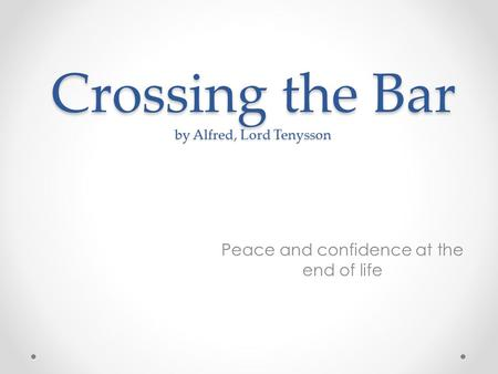Crossing the Bar by Alfred, Lord Tenysson Peace and confidence at the end of life.