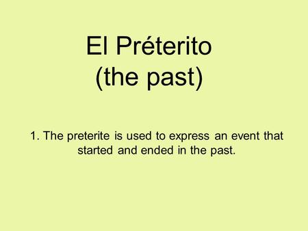 El Préterito (the past) 1. The preterite is used to express an event that started and ended in the past.
