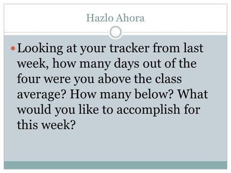 Hazlo Ahora Looking at your tracker from last week, how many days out of the four were you above the class average? How many below? What would you like.