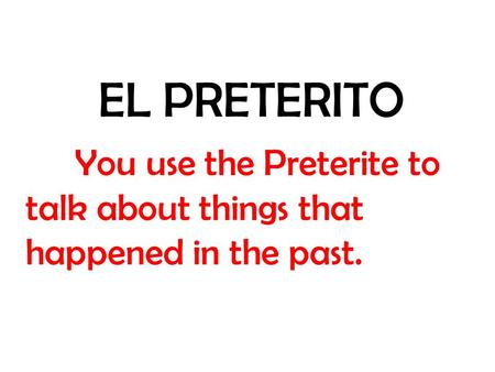 EL PRETERITO You use the Preterite to talk about things that happened in the past.