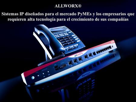 © 2008 Allworx Corp, a wholly owned subsidiary of PAETEC Holding. All Rights Reserved Sistemas IP diseñados para el mercado PyMEs y los empresarios que.