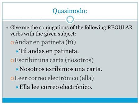 Quasimodo: Give me the conjugations of the following REGULAR verbs with the given subject:  Andar en patineta (tú)  Tú andas en patineta.  Escribir.
