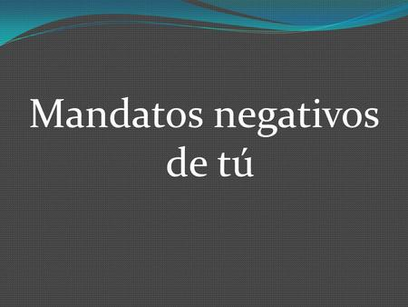 Mandatos negativos de tú. With affirmative tú commands, all you do is use the Ud., él, ella form. For negative tú commands, the form is different.