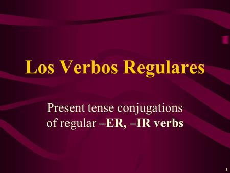 1 Present tense conjugations of regular –ER, –IR verbs Los Verbos Regulares.