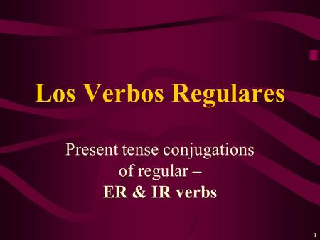 1 Present tense conjugations of regular – ER & IR verbs Los Verbos Regulares.