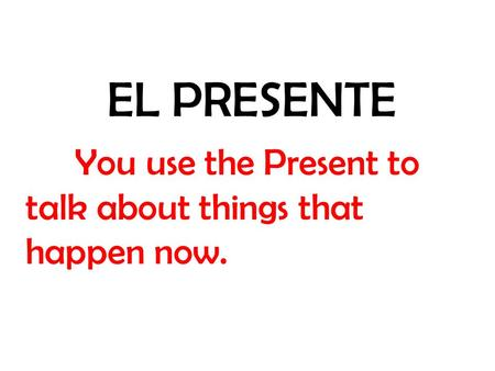 EL PRESENTE You use the Present to talk about things that happen now.