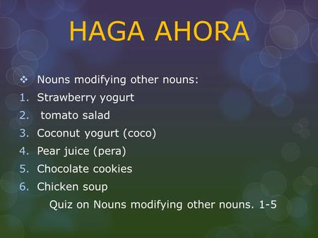 HAGA AHORA  Nouns modifying other nouns: 1.Strawberry yogurt 2. tomato salad 3.Coconut yogurt (coco) 4.Pear juice (pera) 5.Chocolate cookies 6.Chicken.