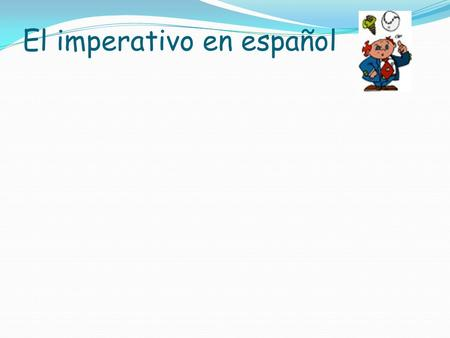El imperativo en español What are they ? The imperative or positive familiar Cammands (mandatos) are used when you are telling (not just asking!) somebody.