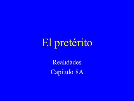 El pretérito Realidades Capítulo 8A El pretérito Is one of the past tenses. Tells what happened. Is a completed action. I called my sister last night.
