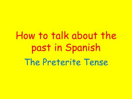 How to talk about the past in Spanish The Preterite Tense.